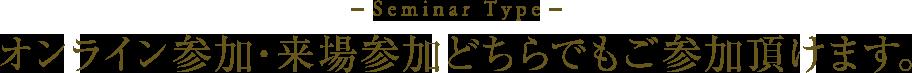 Seminar Type オンライン参加・来場参加どちらでもご参加頂けます。
