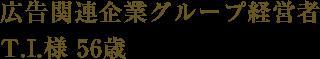 広告関連企業グループ経営者 T.I.様 56歳