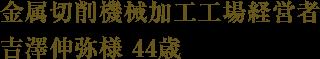 金属切削機械加工工場経営者 吉澤伸弥様 44歳